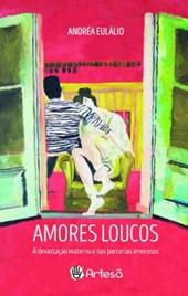 Amores Loucos - A Devastacao Materna E Nas Parcerias Amorosas