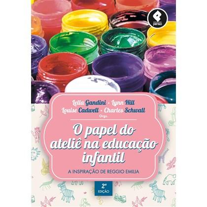 O Papel do Ateliê na Educação Infantil - A Inspiração de Reggio Emilia (2ª Edição)