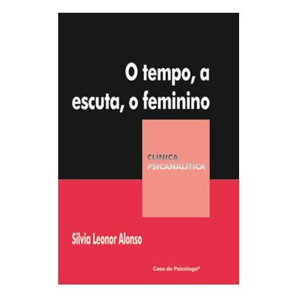 O tempo, a escuta, o feminino (Coleção Clínica Psicanalítica)