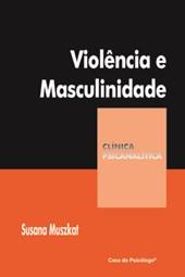 Violência e masculinidade (Coleção Clínica Psicanalítica)
